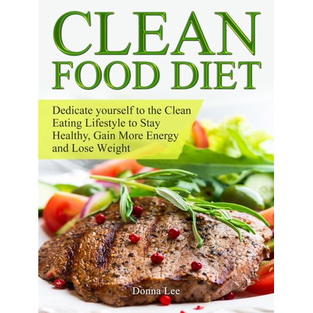 Clean Food Diet: Dedicate yourself to the Clean Eating Lifestyle to Stay Healthy, Gain More Energy and Lose Weight -