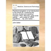 Practical Navigation; Or an Introduction to the Whole Art, Containing the Doctrine of Plain and Spherical Triangles. Plain, Mercator, Great Circle Sailing; ... and a Table of 10000 Logarithms, ... by John Seller, ...