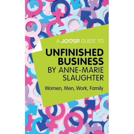 A Joosr Guide to... Unfinished Business by Anne-Marie Slaughter: Women, Men, Work, Family -