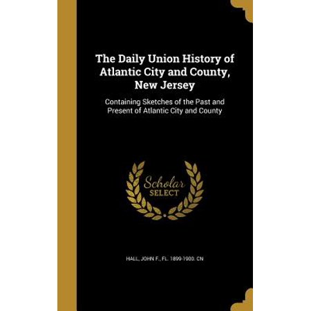 The Daily Union History of Atlantic City and County, New Jersey: Containing Sketches of the Past and Present of Atlantic City and County - Party City Union New Jersey