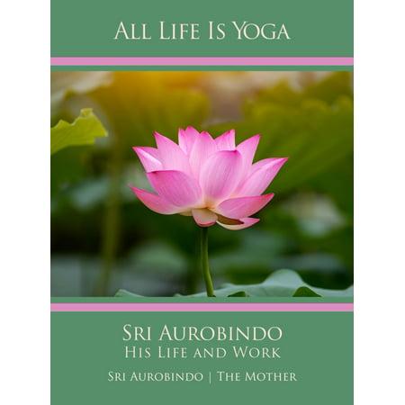 All Life Is Yoga: Sri Aurobindo – His Life and Work -