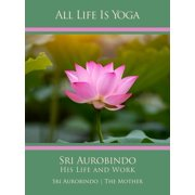 All Life Is Yoga: Sri Aurobindo – His Life and Work - eBook
