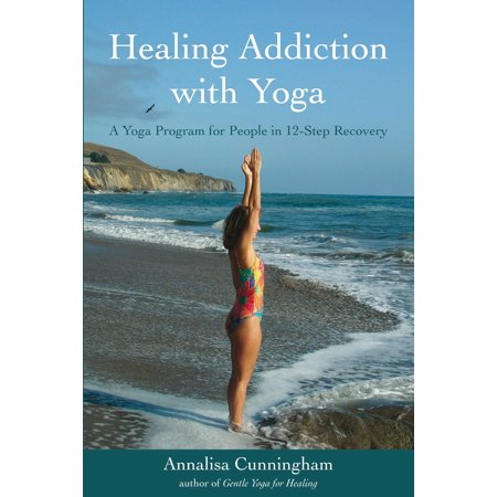 Healing Addiction with Yoga : A Yoga Program for People in 12-Step