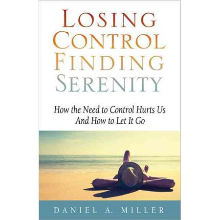 Losing Control Finding Serenity  How The Need To Control Hurts Us And How To Let It Go