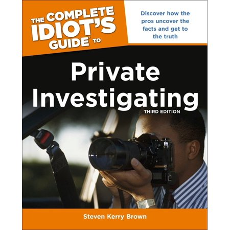The Complete Idiot's Guide to Private Investigating, Third Edition : Discover How the Pros Uncover the Facts and Get to the