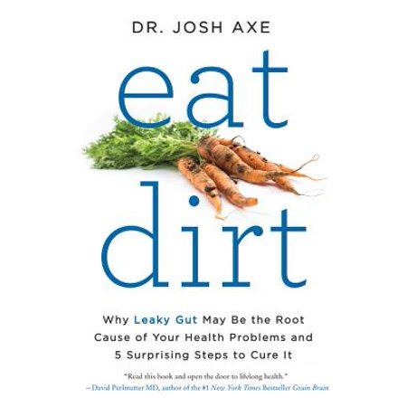 Eat Dirt : Why Leaky Gut May Be the Root Cause of Your Health Problems and 5 Surprising Steps to Cure