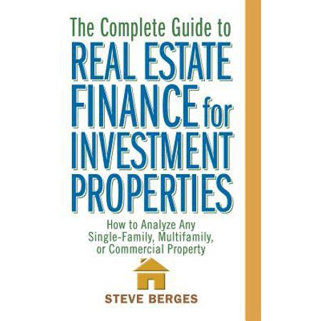 The Complete Guide To Real Estate Finance For Investment Properties  How To Analyze Any Single Family  Multifamily  Or Commercial Property