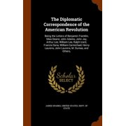 The Diplomatic Correspondence of the American Revolution : Being the Letters of Benjamin Franklin, Silas Deane, John Adams, John Jay, Arthur Lee, William Lee, Ralph Izard, Francis Dana, William Carmichael, Henry Laurens, John Laurens, M. Dumas, and Others,