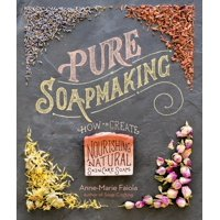 Pure Soapmaking : How to Create Nourishing, Natural Skin Care Soaps