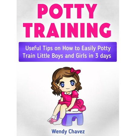 Potty Training: Useful Tips on How to Easily Potty Train Little Boys and Girls in 3 days -