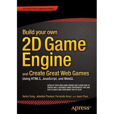 Build Your Own 2D Game Engine and Create Great Web Games : Using Html5,  JavaScript, and Webgl