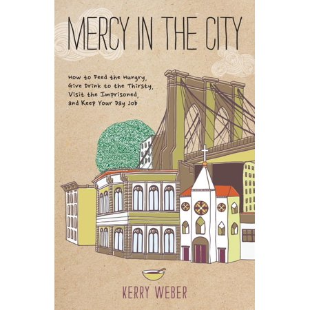 Mercy in the City : How to Feed the Hungry, Give Drink to the Thirsty, Visit the Imprisoned, and Keep Your Day Job for $<!---->
