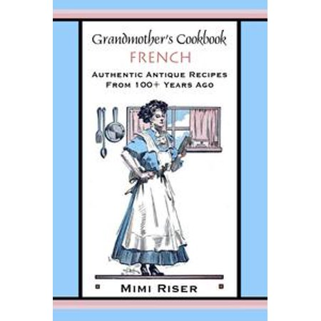 Grandmother's Cookbook, French, Authentic Antique Recipes from 100+ Years Ago - - Antique French Fashion