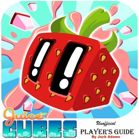 Juice Cubes Unofficial Player's Guide: The Ultimate Player's Guide for How to Play, Download Juice Cubes with Best Tips, Tricks and Hints -