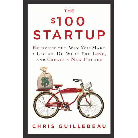 The $100 Startup : Reinvent the Way You Make a Living, Do What You Love, and Create a New Future (Hardcover)