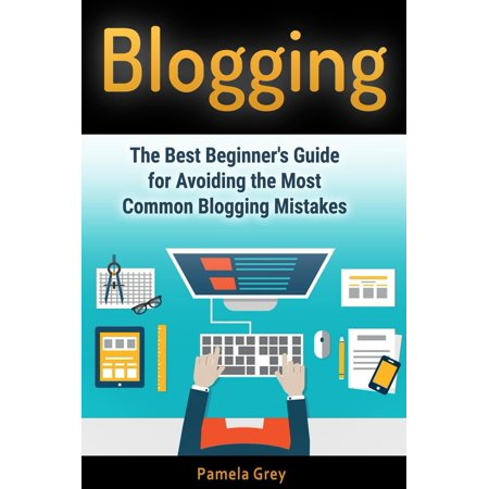 Blogging: The Best Beginner's Guide for Avoiding the Most Common Blogging Mistakes -