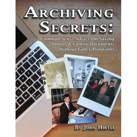 Archiving Secrets: Common Sense Advice On Saving Photos & Family Documents Without Fancy Programs - eBook