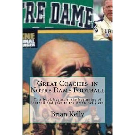 Pictures Football Coaches (Great Coaches in Notre Dame Football : This Book Begins at the Beginning of Football and Goes to the Brian Kelly Era.)