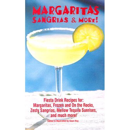 Margaritas, Sangrias & More! : Fiesta Drink Recipes For: Margaritas, Frozen and on the Rocks, Zesty Sangrias, Mellow Tequila Sunrises, and Much More (Best Red Sangria Recipe)