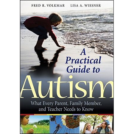 A Practical Guide to Autism : What Every Parent, Family Member, and Teacher Needs to Know