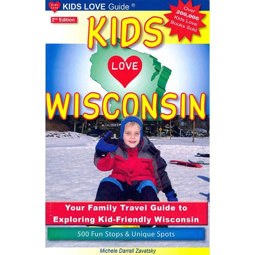 """Kids Love Wisconsin: Your Family Travel Guide to Exploring """"Kid-Friendly"""" Wisconsin: 500 Fun Stops & Unique Spots"""