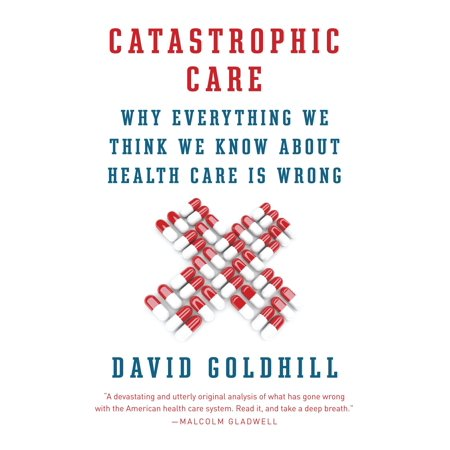 Catastrophic Care : Why Everything We Think We Know about Health Care Is Wrong