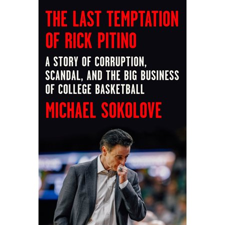 The Last Temptation of Rick Pitino : A Story of Corruption, Scandal, and the Big Business of College