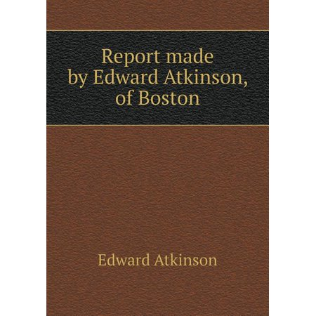 Report Made by Edward Atkinson, of Boston