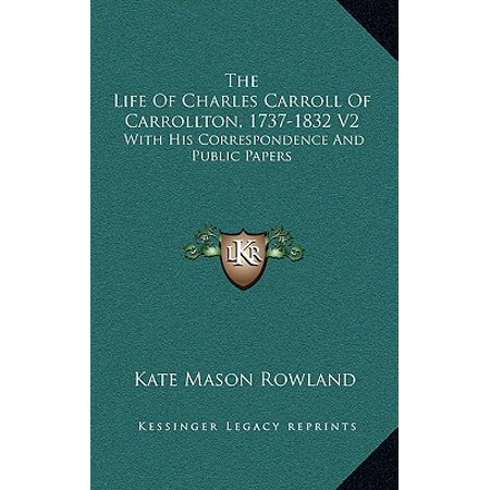 The Life of Charles Carroll of Carrollton, 1737-1832 V2 : With His Correspondence and Public Papers