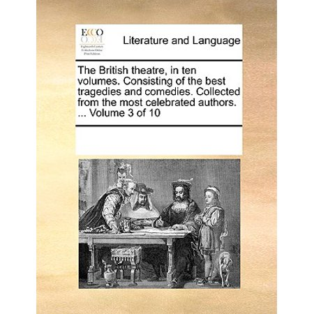 The British Theatre, in Ten Volumes. Consisting of the Best Tragedies and Comedies. Collected from the Most Celebrated Authors. ... Volume 3 of