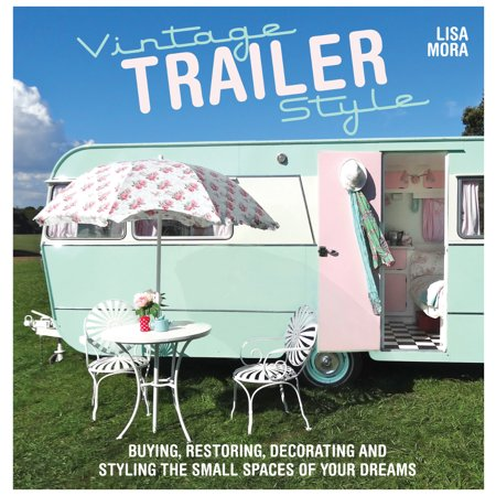 Vintage Trailer Style : Buying, Restoring, Decorating & Styling the Small Place of Your Dreams for $<!---->