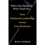 When Your Husband Won't Lead You: Your Husbands Leadership Versus Your Emotions - eBook