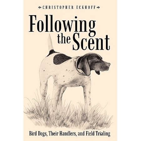 Bird Dog Solutions - Following the Scent : Bird Dogs, Their Handlers, and Field Trialing