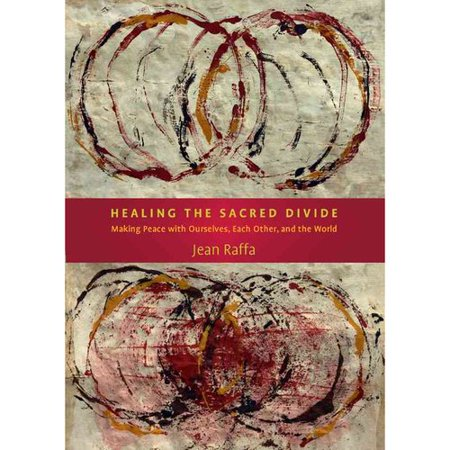 Healing The Sacred Divide: Making Peace With Ourselves, Each Other, and the World
