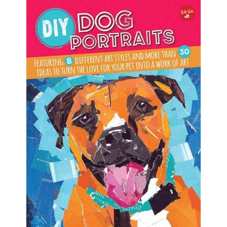DIY Dog Portraits : Featuring 8 Different Art Styles and More Than 30 Ideas to Turn the Love for Your Pet Into a Work of Art