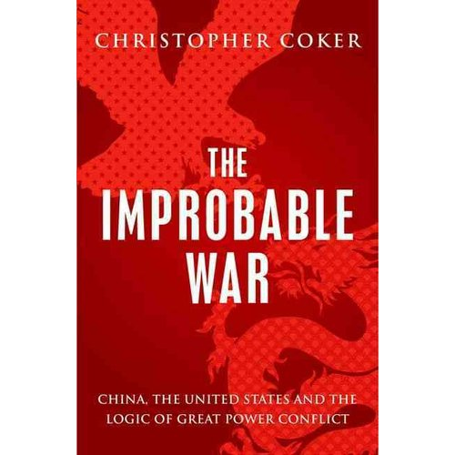 The Improbable War: China, The United States and the Continuing Logic of Great Power Conflict