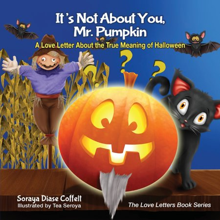True Date Of Halloween (It's Not about You, Mr. Pumpkin : A Love Letter about the True Meaning of)