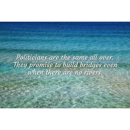 Nikita Khrushchev - Politicians are the same all over. They promise to build bridges even when there are no rivers. - Famous Quotes Laminated POSTER PRINT 24X20.