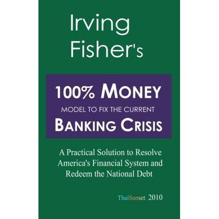 Irving Fishers 100  Money Model To Fix The Current Banking Crisis  A Practical Solution To Resolve Americas Financial System And Redeem The National