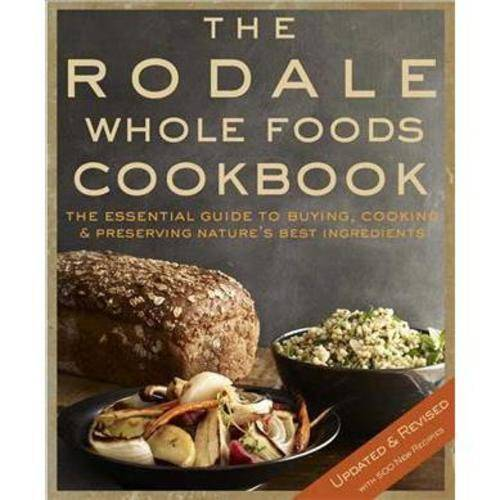 The Rodale Whole Foods Cookbook: With More Than 1,000 Recipes for Choosing, Cooking & Preserving Natural Ingredients