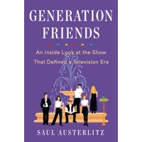 Generation Friends : An Inside Look at the Show That Defined a Television Era