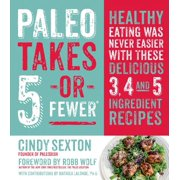 Paleo Takes 5 - Or Fewer : Healthy Eating was Never Easier with These Delicious 3, 4 and 5 Ingredient Recipes