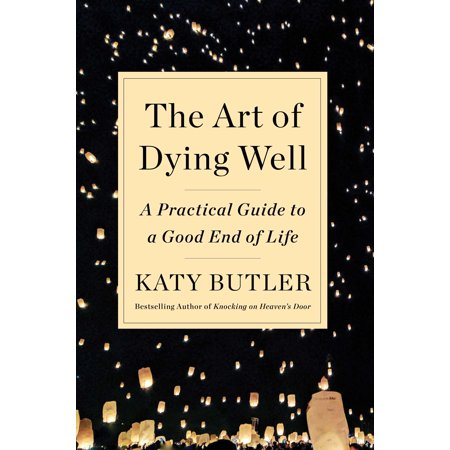 The Art of Dying Well : A Practical Guide to a Good End of (Hell Of A Good Day To Die)