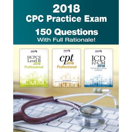 Cpc Practice Exam 2018 : Includes 150 Practice Questions, Answers with Full Rationale, Exam Study Guide and the Official Proctor-To-Examinee (Best Answer Tests Include)