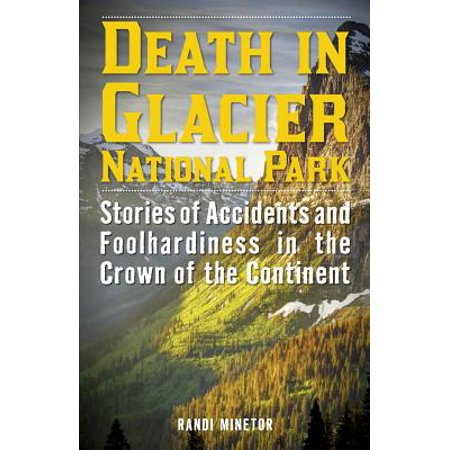 Death in Glacier National Park : Stories of Accidents and Foolhardiness in the Crown of the