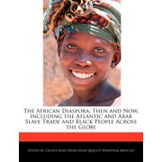 The African Diaspora : Then and Now, Including the Atlantic and Arab Slave Trade and Black People Across the Globe