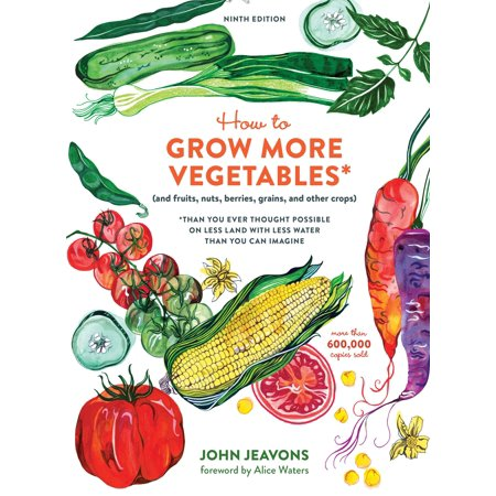 How to Grow More Vegetables, Ninth Edition : (and Fruits, Nuts, Berries, Grains, and Other Crops) Than You Ever Thought Possible on Less Land with Less Water Than You Can Imagine