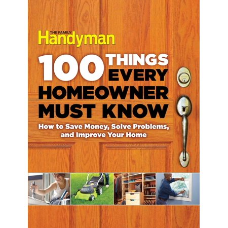 100 Things Every Homeowner Must Know : How to Save Money, Solve Problems and Improve Your