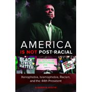 America is not Post-racial: Xenophobia, Islamophobia, Racism, and the 44th President (Hardcover)