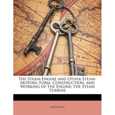 The Steam-Engine and Other Steam-Motors: Form, Construction, and Working of the Engine; The Steam Turbine - image 1 of 1